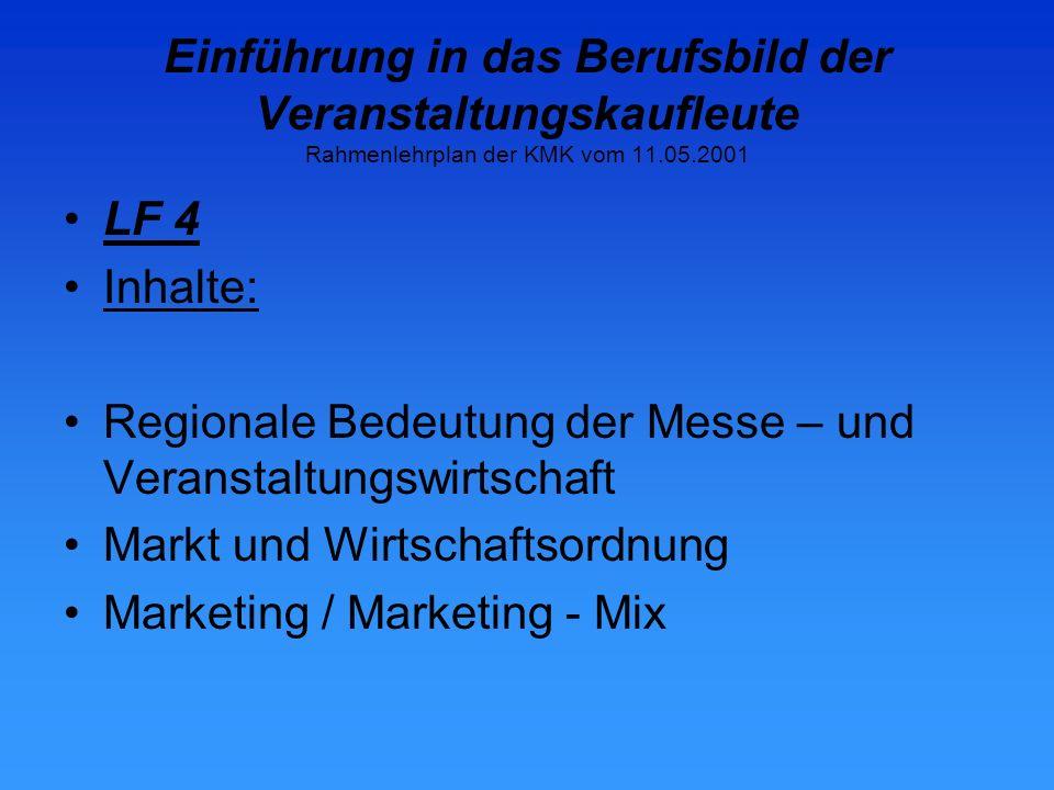 Einführung in das Berufsbild der Veranstaltungskaufleute Rahmenlehrplan der KMK vom 11.05.2001 LF 4 Inhalte: Regionale Bedeutung der Messe – und Veranstaltungswirtschaft Markt und Wirtschaftsordnung Marketing / Marketing - Mix