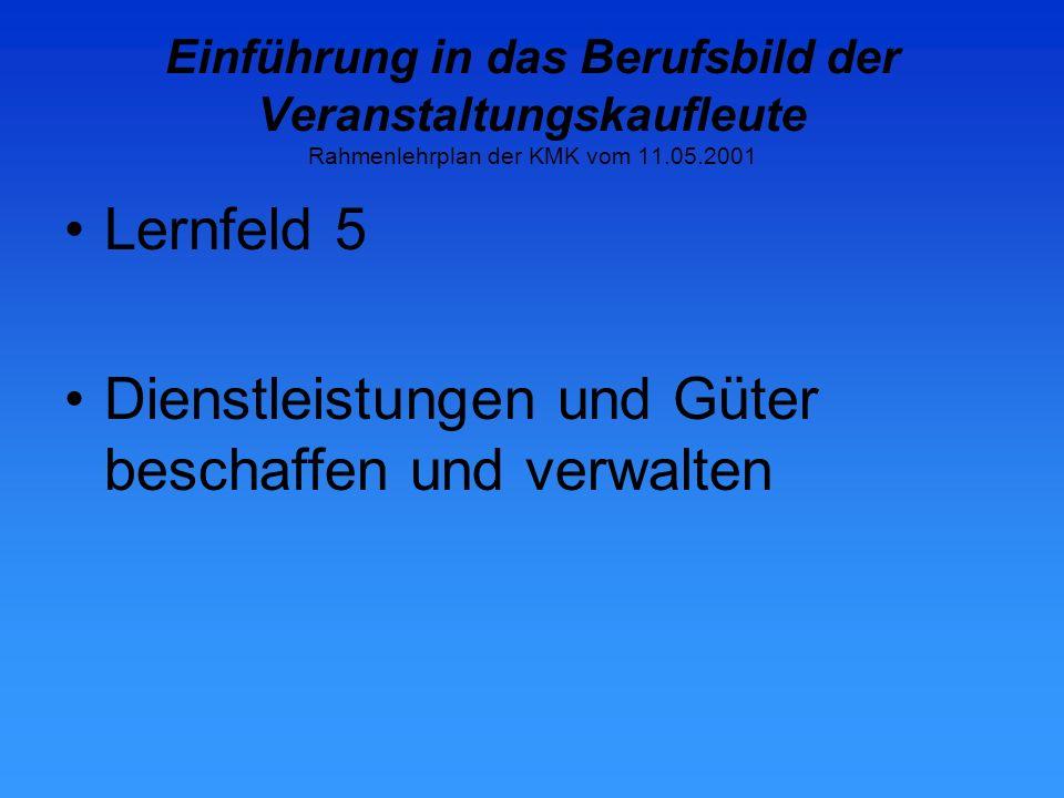 Einführung in das Berufsbild der Veranstaltungskaufleute Rahmenlehrplan der KMK vom 11.05.2001 Lernfeld 5 Dienstleistungen und Güter beschaffen und verwalten