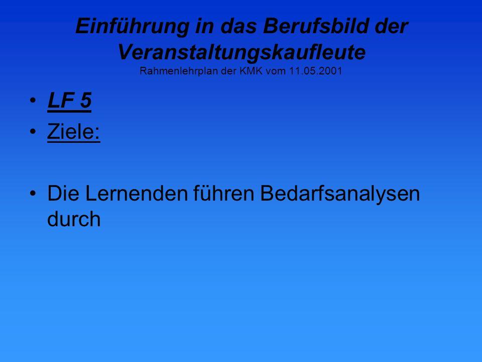 Einführung in das Berufsbild der Veranstaltungskaufleute Rahmenlehrplan der KMK vom 11.05.2001 LF 5 Ziele: Die Lernenden führen Bedarfsanalysen durch