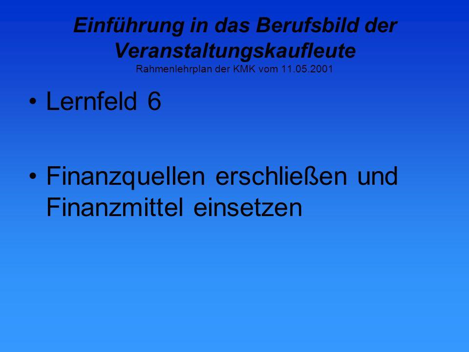 Einführung in das Berufsbild der Veranstaltungskaufleute Rahmenlehrplan der KMK vom 11.05.2001 Lernfeld 6 Finanzquellen erschließen und Finanzmittel einsetzen