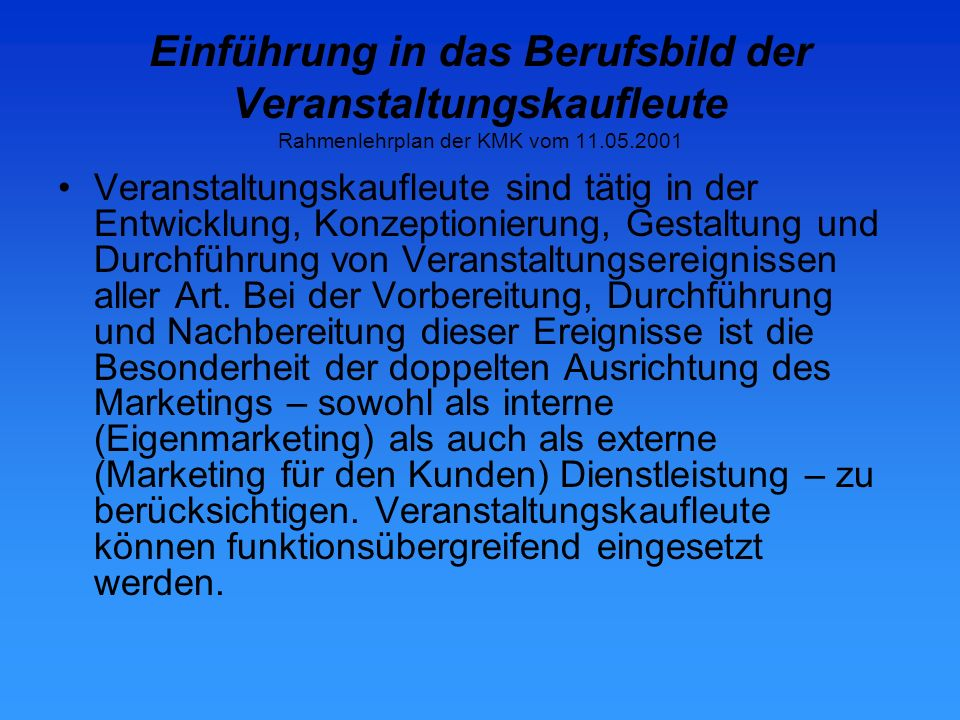 Einführung in das Berufsbild der Veranstaltungskaufleute Rahmenlehrplan der KMK vom 11.05.2001 Seine besondere Prägung erhält der Beruf dadurch, dass er ein hohes Maß an Verantwortungsbereitschaft für Menschen verlangt.