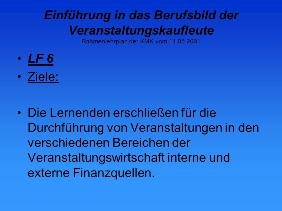 Einführung in das Berufsbild der Veranstaltungskaufleute Rahmenlehrplan der KMK vom 11.05.2001 LF 6 Ziele: Die Lernenden erschließen für die Durchführung von Veranstaltungen in den verschiedenen Bereichen der Veranstaltungswirtschaft interne und externe Finanzquellen.
