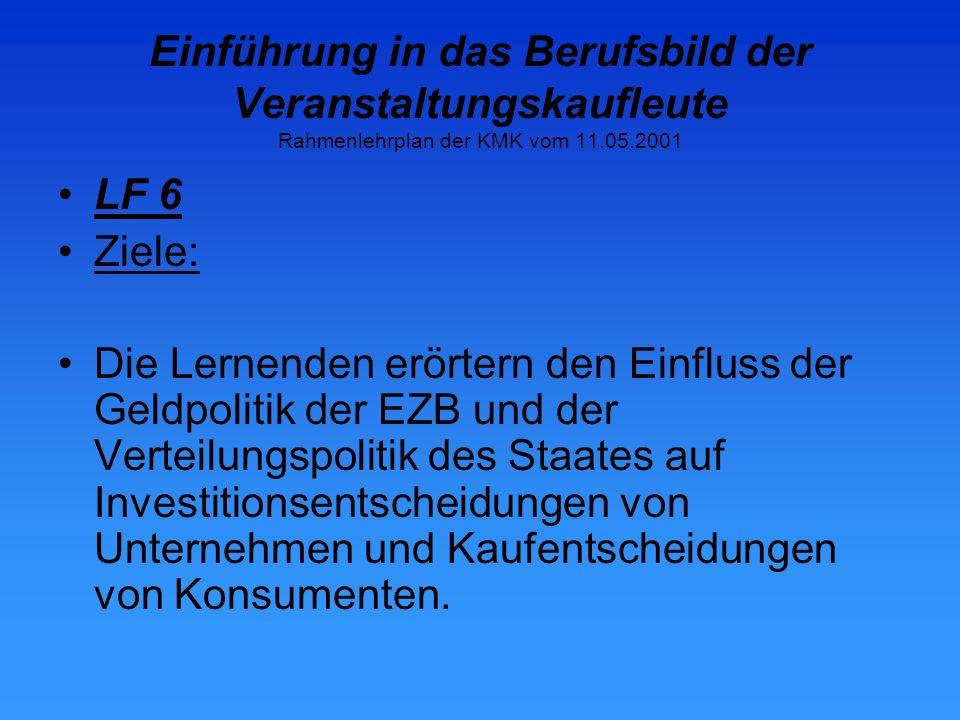 Einführung in das Berufsbild der Veranstaltungskaufleute Rahmenlehrplan der KMK vom 11.05.2001 LF 6 Ziele: Die Lernenden erörtern den Einfluss der Geldpolitik der EZB und der Verteilungspolitik des Staates auf Investitionsentscheidungen von Unternehmen und Kaufentscheidungen von Konsumenten.