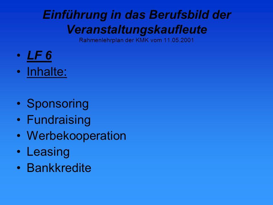 Einführung in das Berufsbild der Veranstaltungskaufleute Rahmenlehrplan der KMK vom 11.05.2001 LF 6 Inhalte: Sponsoring Fundraising Werbekooperation Leasing Bankkredite