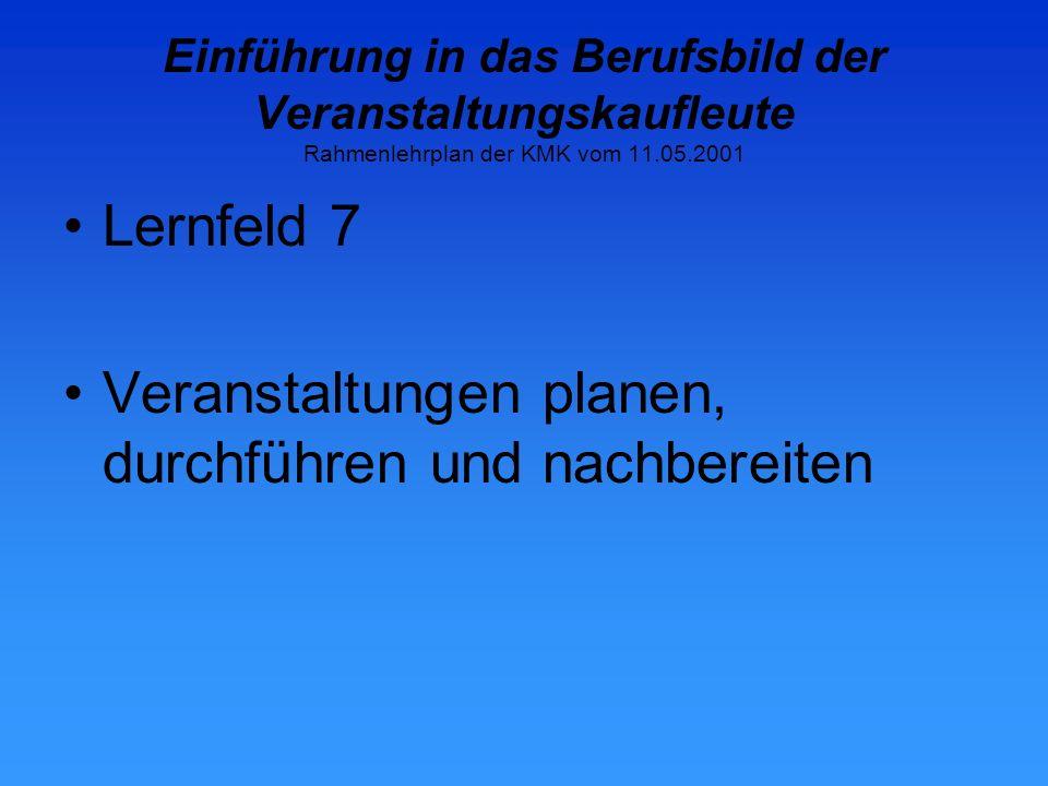 Einführung in das Berufsbild der Veranstaltungskaufleute Rahmenlehrplan der KMK vom 11.05.2001 Lernfeld 7 Veranstaltungen planen, durchführen und nachbereiten