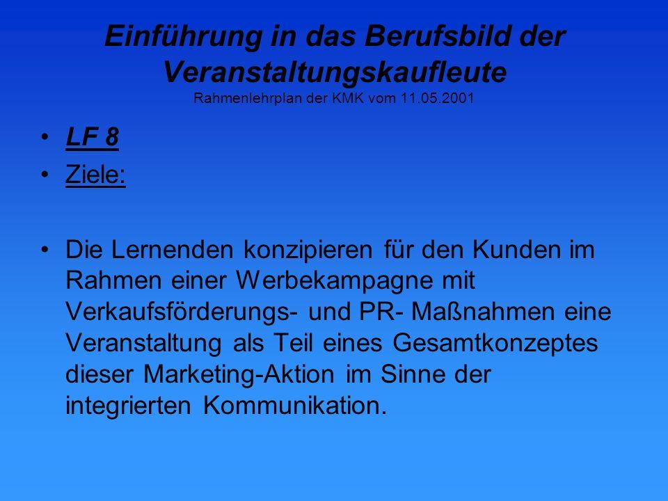 Einführung in das Berufsbild der Veranstaltungskaufleute Rahmenlehrplan der KMK vom 11.05.2001 LF 8 Ziele: Die Lernenden konzipieren für den Kunden im Rahmen einer Werbekampagne mit Verkaufsförderungs- und PR- Maßnahmen eine Veranstaltung als Teil eines Gesamtkonzeptes dieser Marketing-Aktion im Sinne der integrierten Kommunikation.