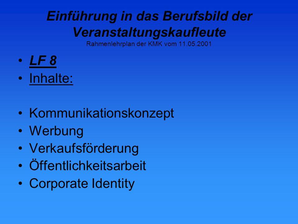 Einführung in das Berufsbild der Veranstaltungskaufleute Rahmenlehrplan der KMK vom 11.05.2001 LF 8 Inhalte: Kommunikationskonzept Werbung Verkaufsförderung Öffentlichkeitsarbeit Corporate Identity