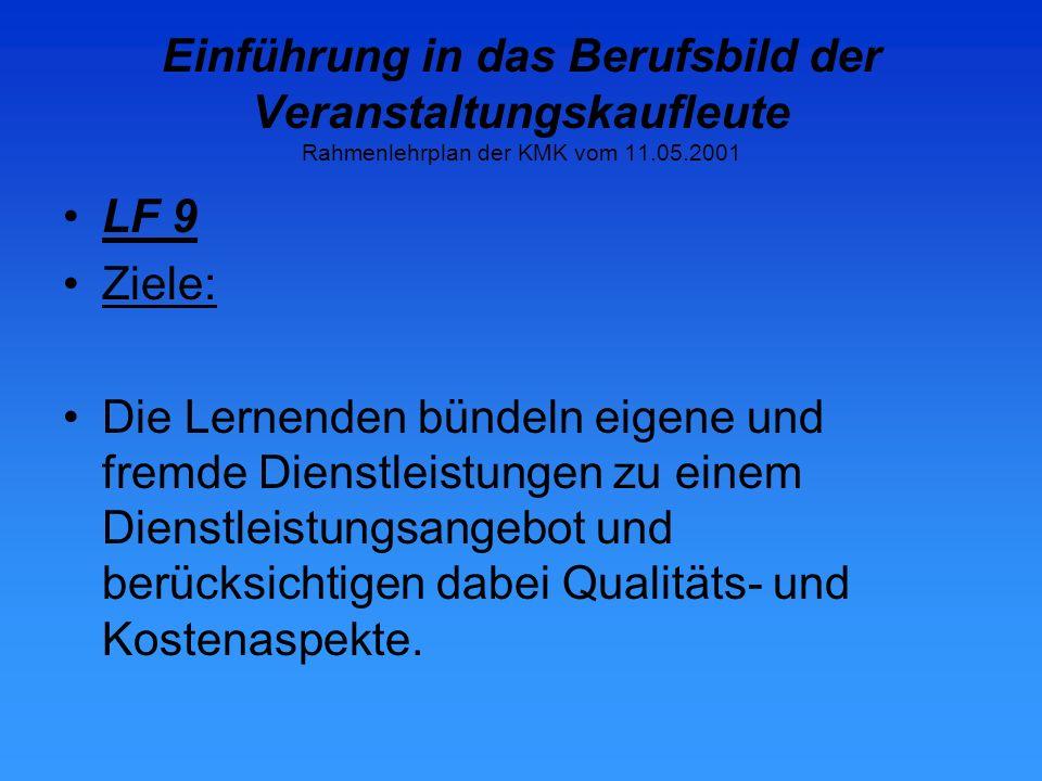 Einführung in das Berufsbild der Veranstaltungskaufleute Rahmenlehrplan der KMK vom 11.05.2001 LF 9 Ziele: Die Lernenden bündeln eigene und fremde Dienstleistungen zu einem Dienstleistungsangebot und berücksichtigen dabei Qualitäts- und Kostenaspekte.