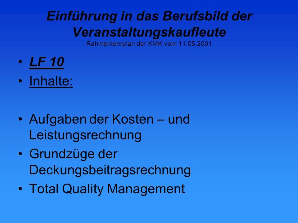 Einführung in das Berufsbild der Veranstaltungskaufleute Rahmenlehrplan der KMK vom 11.05.2001 LF 10 Inhalte: Aufgaben der Kosten – und Leistungsrechnung Grundzüge der Deckungsbeitragsrechnung Total Quality Management