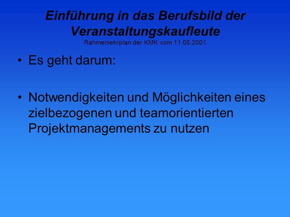 Einführung in das Berufsbild der Veranstaltungskaufleute Rahmenlehrplan der KMK vom 11.05.2001 Es geht darum: Notwendigkeiten und Möglichkeiten eines zielbezogenen und teamorientierten Projektmanagements zu nutzen