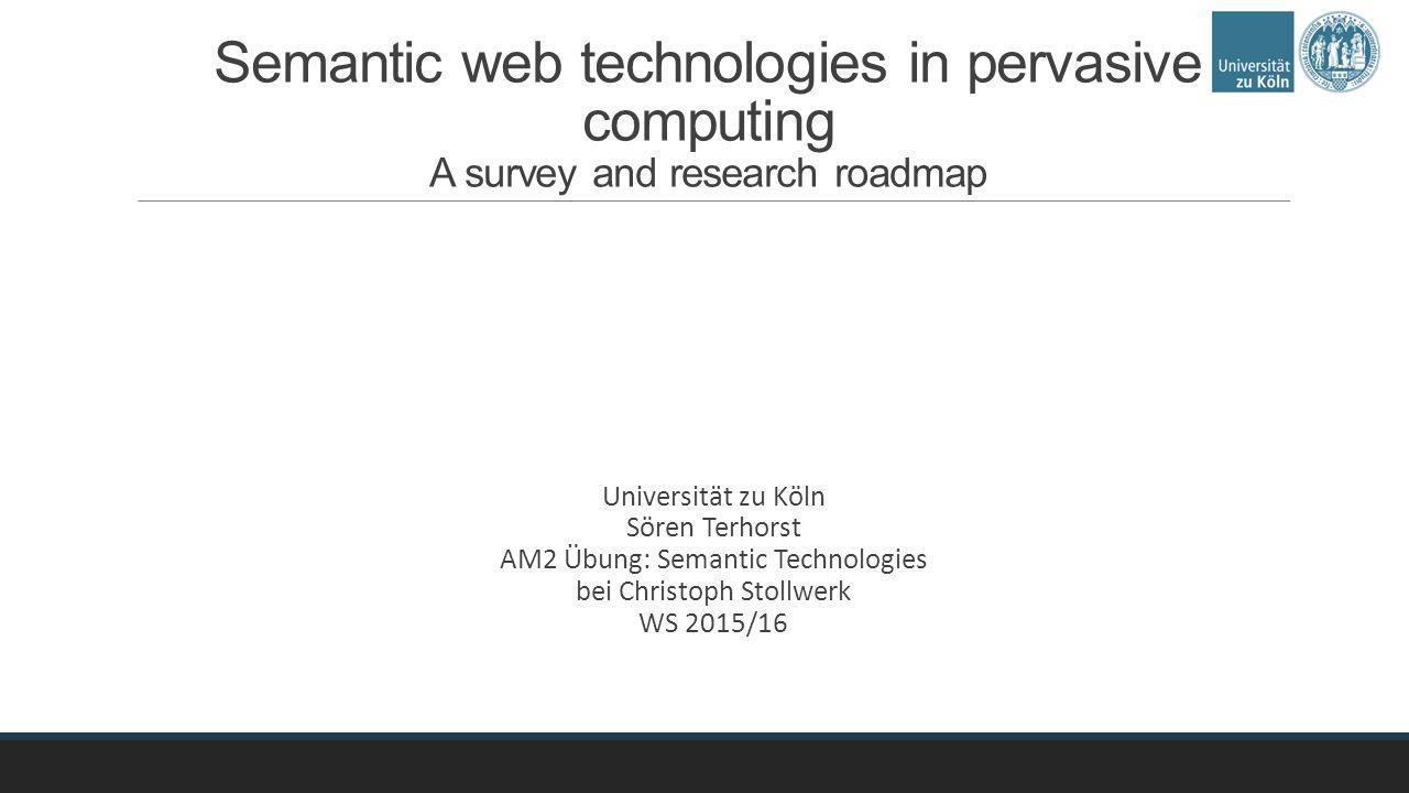 Semantic web technologies in pervasive computing A survey and research roadmap Universität zu Köln Sören Terhorst AM2 Übung: Semantic Technologies bei Christoph Stollwerk WS 2015/16