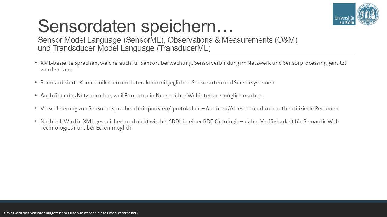 Sensordaten speichern… Sensor Model Language (SensorML), Observations & Measurements (O&M) und Trandsducer Model Language (TransducerML) XML-basierte Sprachen, welche auch für Sensorüberwachung, Sensorverbindung im Netzwerk und Sensorprocessing genutzt werden kann Standardisierte Kommunikation und Interaktion mit jeglichen Sensorarten und Sensorsystemen Auch über das Netz abrufbar, weil Formate ein Nutzen über Webinterface möglich machen Verschleierung von Sensoranspracheschnittpunkten/-protokollen – Abhören/Ablesen nur durch authentifizierte Personen Nachteil: Wird in XML gespeichert und nicht wie bei SDDL in einer RDF-Ontologie – daher Verfügbarkeit für Semantic Web Technologies nur über Ecken möglich 3.
