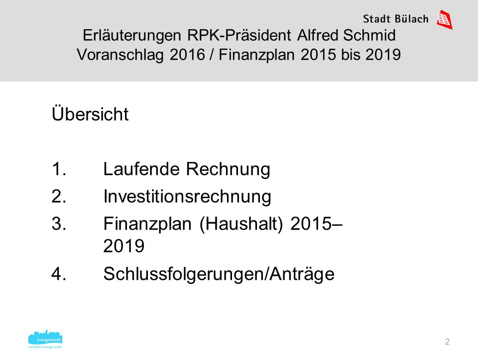 2 Übersicht 1.Laufende Rechnung 2.Investitionsrechnung 3.Finanzplan (Haushalt) 2015– 2019 4.Schlussfolgerungen/Anträge Erläuterungen RPK-Präsident Alf