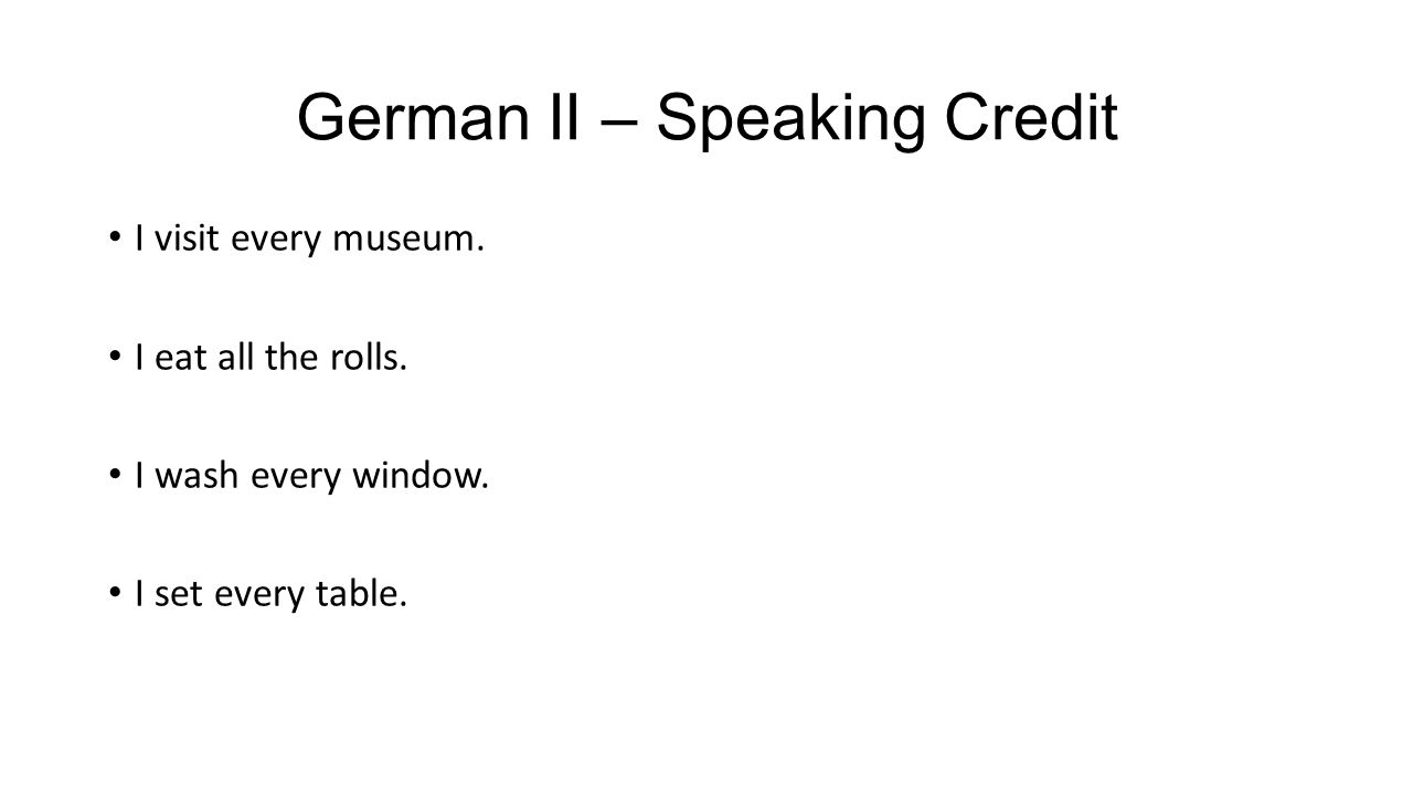 German II – Speaking Credit I visit every museum. I eat all the rolls.