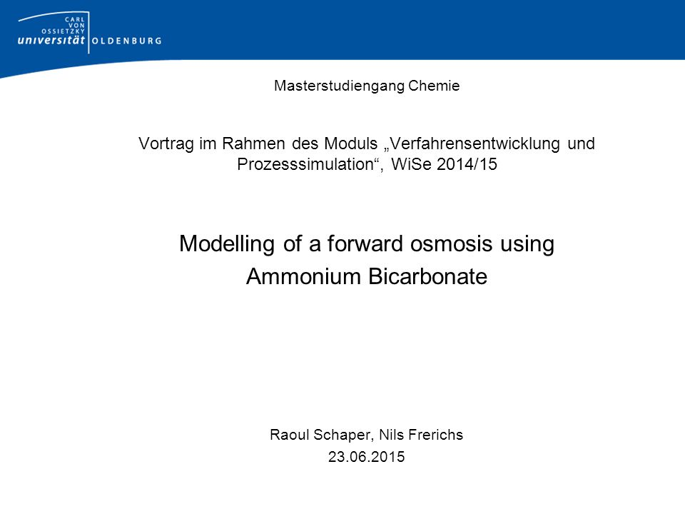 "Masterstudiengang Chemie Vortrag im Rahmen des Moduls ""Verfahrensentwicklung und Prozesssimulation , WiSe 2014/15 Modelling of a forward osmosis using Ammonium Bicarbonate Raoul Schaper, Nils Frerichs 23.06.2015"