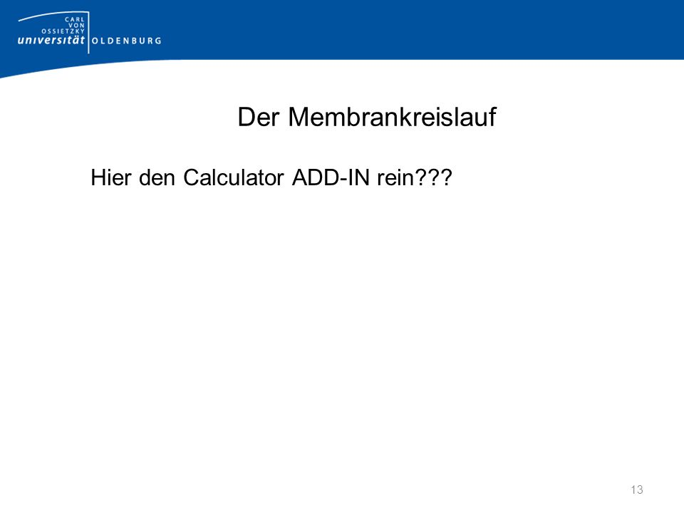 Der Membrankreislauf Hier den Calculator ADD-IN rein 13