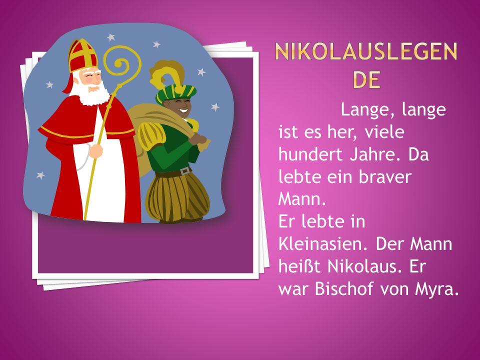 Lange, lange ist es her, viele hundert Jahre. Da lebte ein braver Mann. Er lebte in Kleinasien. Der Mann heißt Nikolaus. Er war Bischof von Myra.