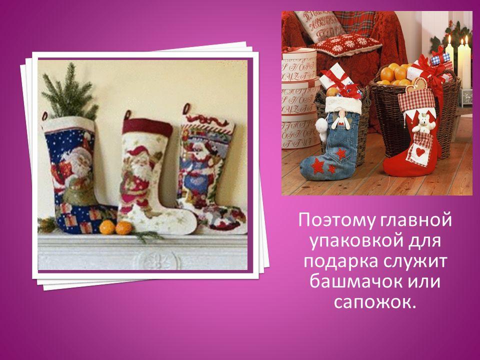 Поэтому главной упаковкой для подарка служит башмачок или сапожок.