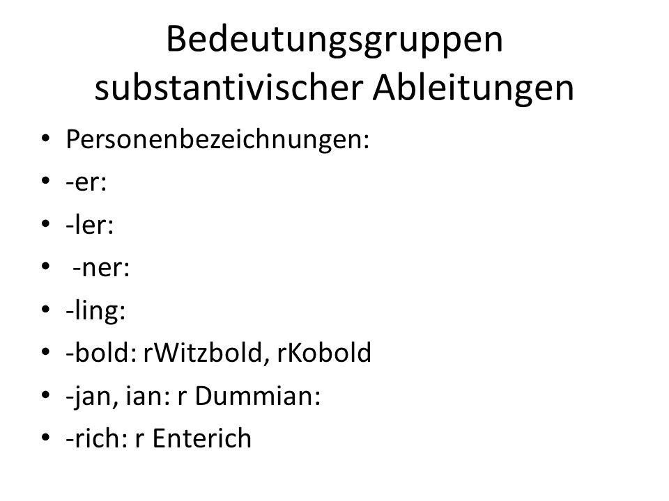 Bedeutungsgruppen substantivischer Ableitungen Personenbezeichnungen: -er: -ler: -ner: -ling: -bold: rWitzbold, rKobold -jan, ian: r Dummian: -rich: r