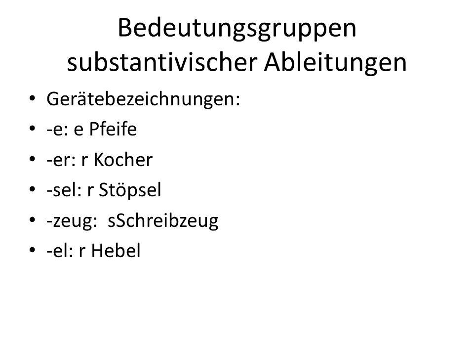 Bedeutungsgruppen substantivischer Ableitungen Gerätebezeichnungen: -e: e Pfeife -er: r Kocher -sel: r Stöpsel -zeug: sSchreibzeug -el: r Hebel