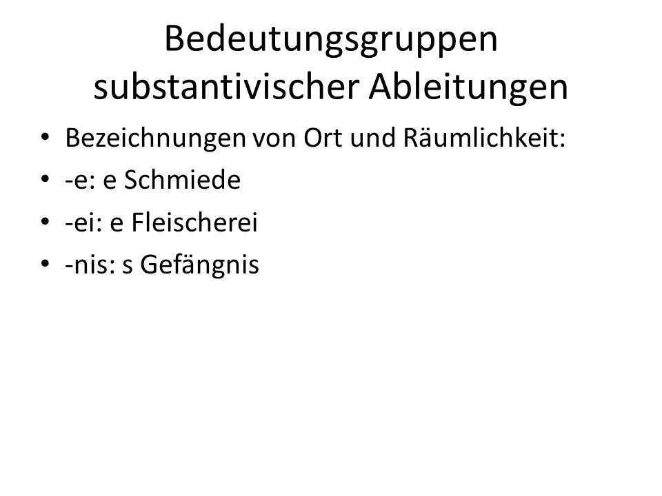 Bedeutungsgruppen substantivischer Ableitungen Bezeichnungen von Ort und Räumlichkeit: -e: e Schmiede -ei: e Fleischerei -nis: s Gefängnis