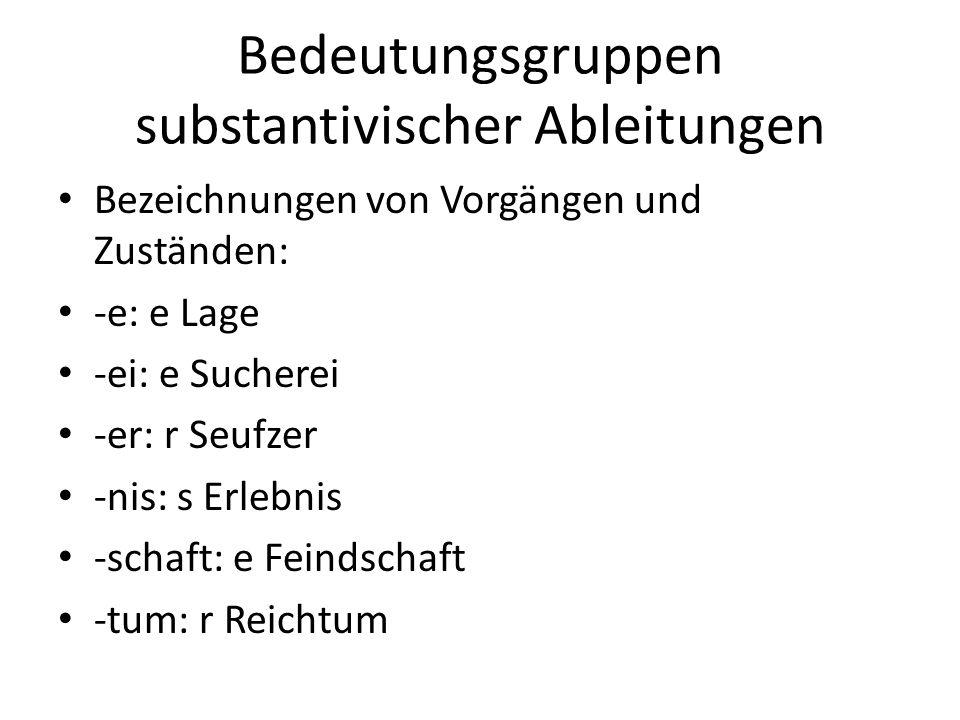 Bedeutungsgruppen substantivischer Ableitungen Bezeichnungen von Vorgängen und Zuständen: -e: e Lage -ei: e Sucherei -er: r Seufzer -nis: s Erlebnis -