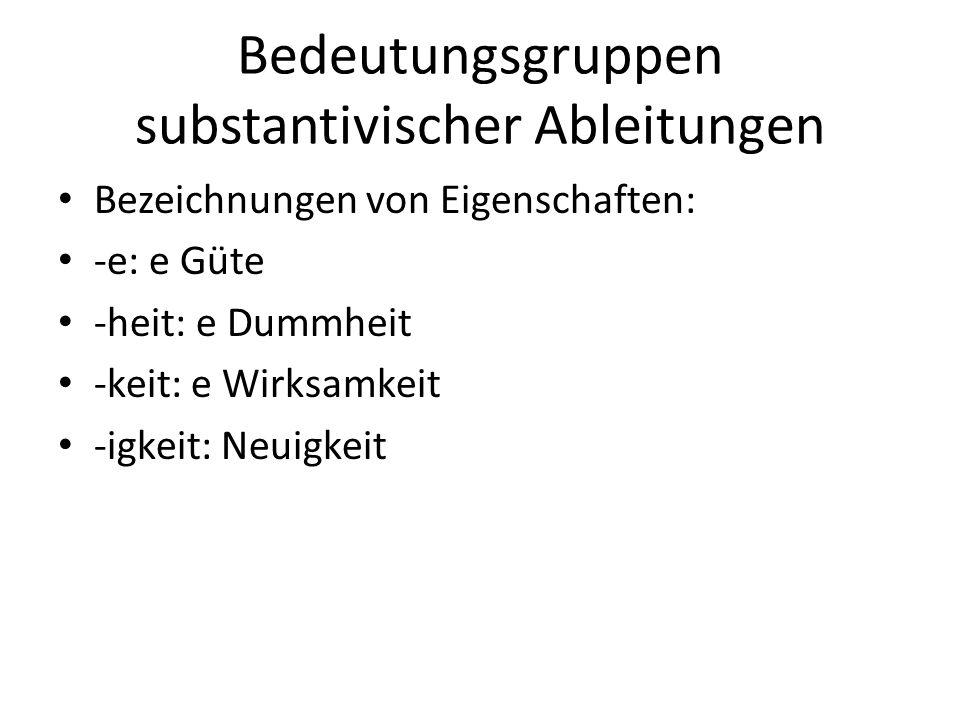 Bedeutungsgruppen substantivischer Ableitungen Bezeichnungen von Eigenschaften: -e: e Güte -heit: e Dummheit -keit: e Wirksamkeit -igkeit: Neuigkeit