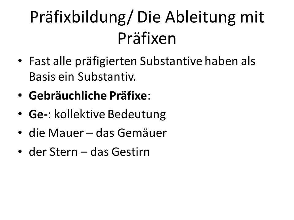 Präfixbildung/ Die Ableitung mit Präfixen Fast alle präfigierten Substantive haben als Basis ein Substantiv. Gebräuchliche Präfixe: Ge-: kollektive Be