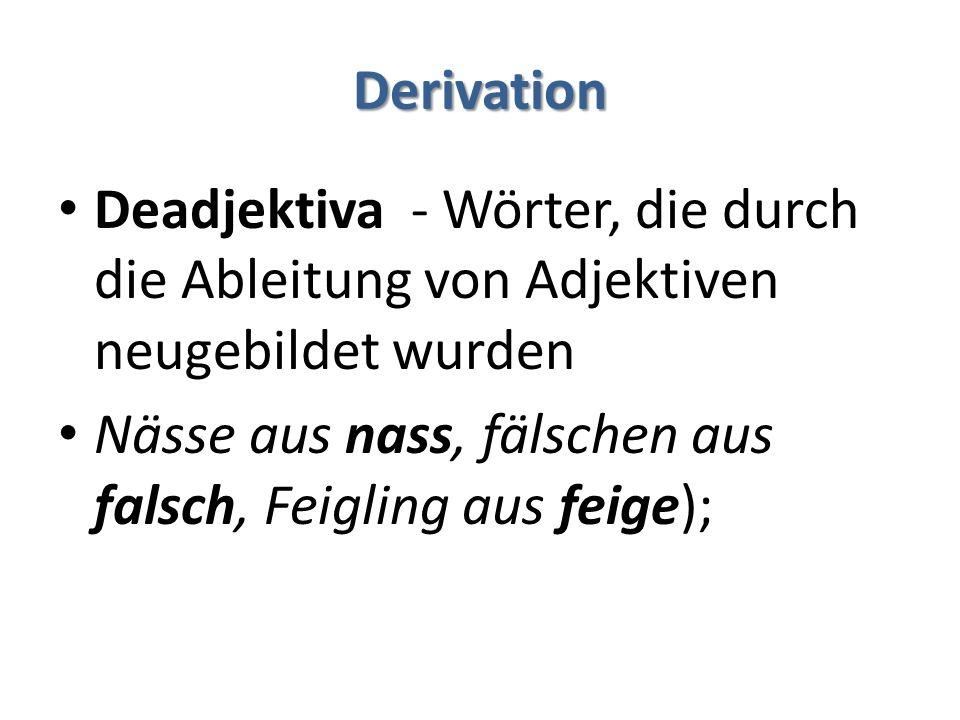 Derivation Deadjektiva - Wörter, die durch die Ableitung von Adjektiven neugebildet wurden Nässe aus nass, fälschen aus falsch, Feigling aus feige);