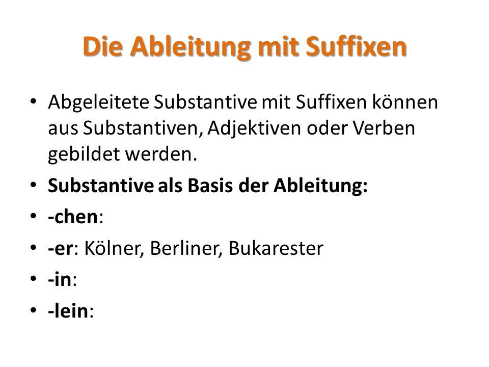 Die Ableitung mit Suffixen Abgeleitete Substantive mit Suffixen können aus Substantiven, Adjektiven oder Verben gebildet werden. Substantive als Basis