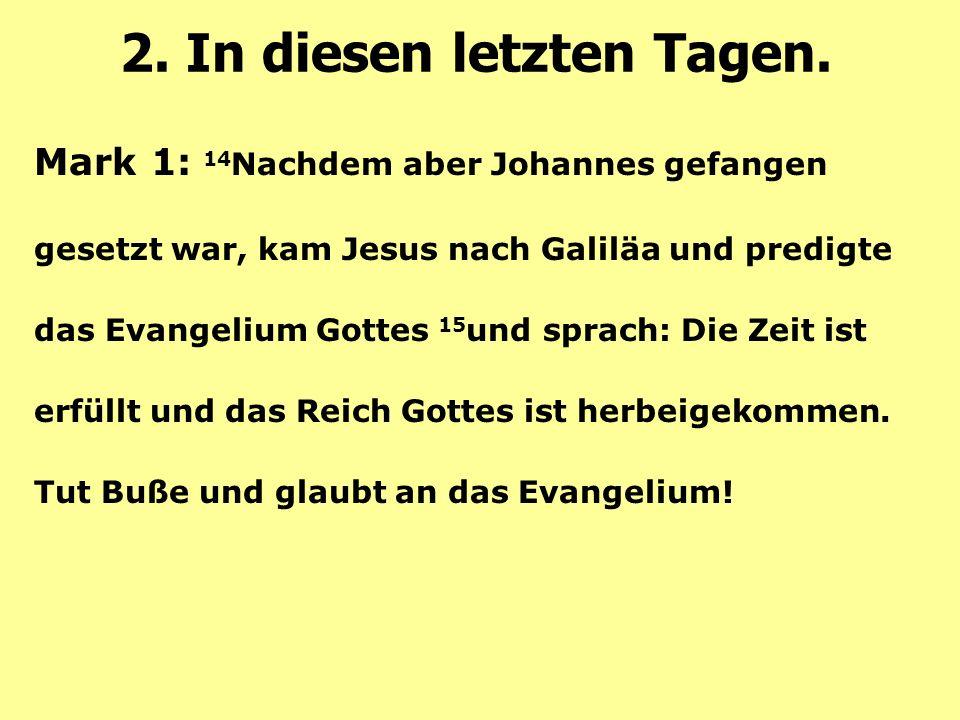 Mark 1: 14 Nachdem aber Johannes gefangen gesetzt war, kam Jesus nach Galiläa und predigte das Evangelium Gottes 15 und sprach: Die Zeit ist erfüllt und das Reich Gottes ist herbeigekommen.