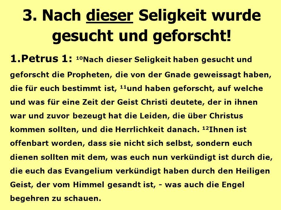 1.Petrus 1: 10 Nach dieser Seligkeit haben gesucht und geforscht die Propheten, die von der Gnade geweissagt haben, die für euch bestimmt ist, 11 und