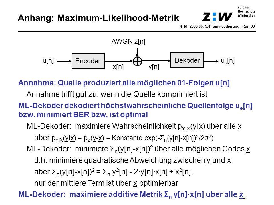 Anhang: Maximum-Likelihood-Metrik NTM, 2006/06, 9.4 Kanalcodierung, Rur, 33 Encoder u[n] x[n] y[n] AWGN z[n] Annahme: Quelle produziert alle möglichen