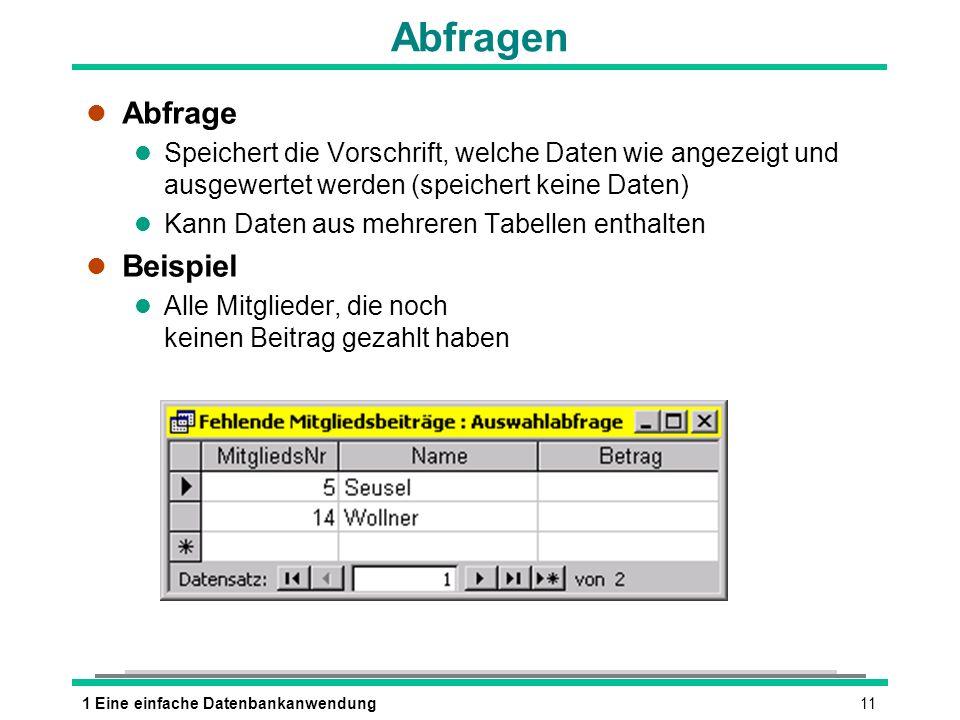 111 Eine einfache Datenbankanwendung Abfragen l Abfrage l Speichert die Vorschrift, welche Daten wie angezeigt und ausgewertet werden (speichert keine