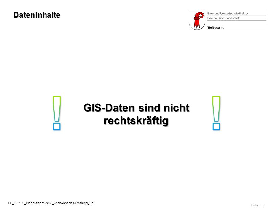 Folie PF_151102_Planeranlass 2015_Aschwanden-Cantaluppi_Ca 3 Dateninhalte GIS-Daten sind nicht rechtskräftig