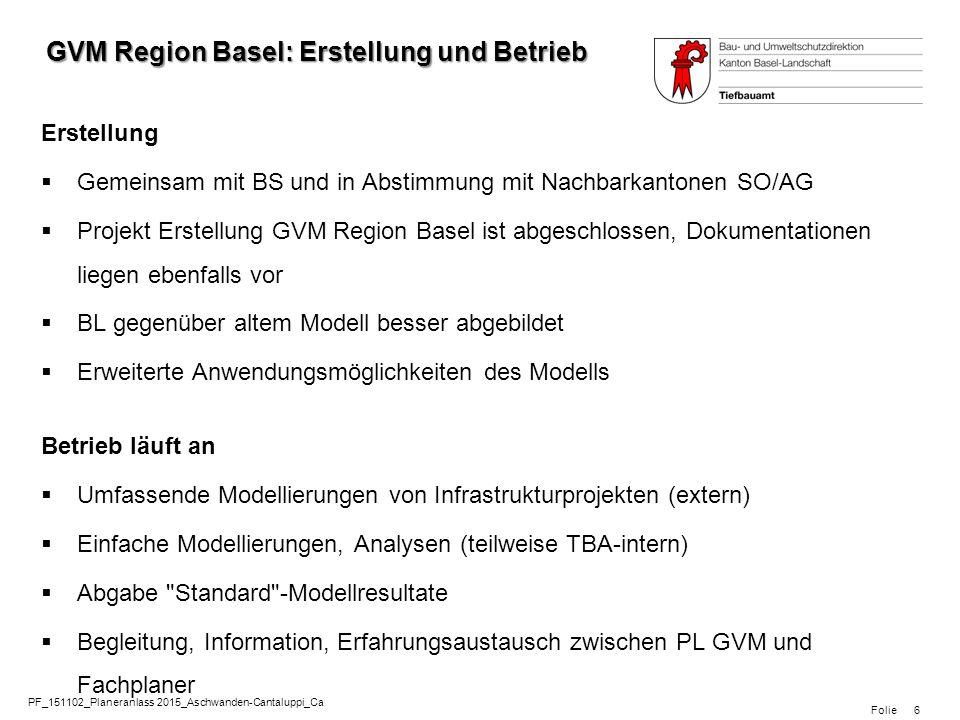 Folie PF_151102_Planeranlass 2015_Aschwanden-Cantaluppi_Ca 6 GVM Region Basel: Erstellung und Betrieb Erstellung  Gemeinsam mit BS und in Abstimmung mit Nachbarkantonen SO/AG  Projekt Erstellung GVM Region Basel ist abgeschlossen, Dokumentationen liegen ebenfalls vor  BL gegenüber altem Modell besser abgebildet  Erweiterte Anwendungsmöglichkeiten des Modells Betrieb läuft an  Umfassende Modellierungen von Infrastrukturprojekten (extern)  Einfache Modellierungen, Analysen (teilweise TBA-intern)  Abgabe Standard -Modellresultate  Begleitung, Information, Erfahrungsaustausch zwischen PL GVM und Fachplaner