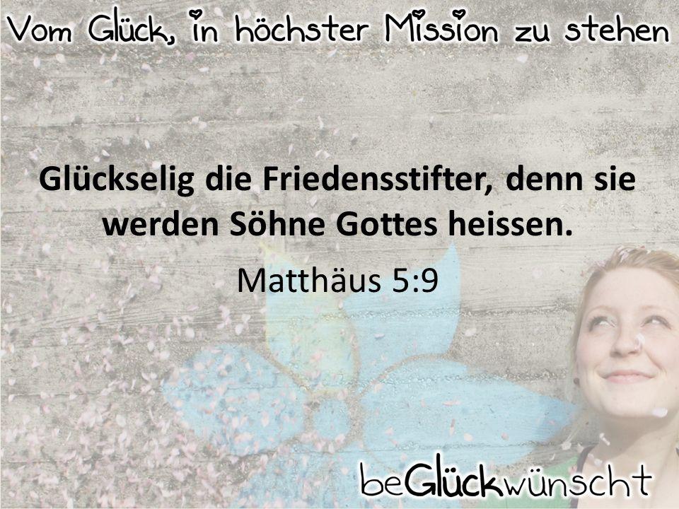 Glückselig die Friedensstifter, denn sie werden Söhne Gottes heissen. Matthäus 5:9