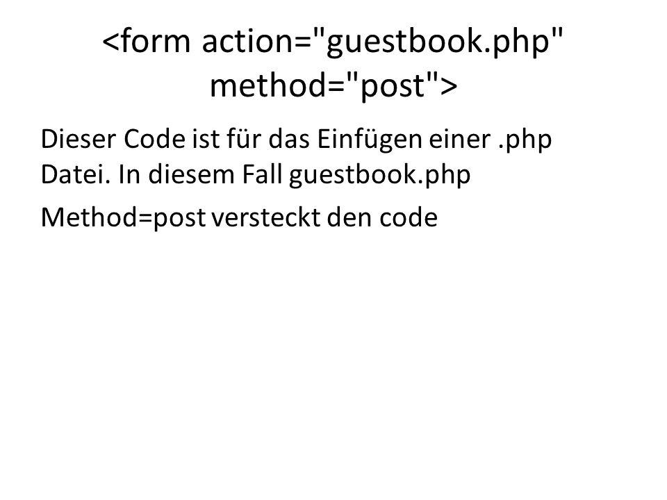 Dieser Code ist für das Einfügen einer.php Datei. In diesem Fall guestbook.php Method=post versteckt den code