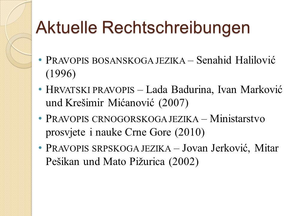 Aktuelle Rechtschreibungen P RAVOPIS BOSANSKOGA JEZIKA – Senahid Halilović (1996) H RVATSKI PRAVOPIS – Lada Badurina, Ivan Marković und Krešimir Mićan