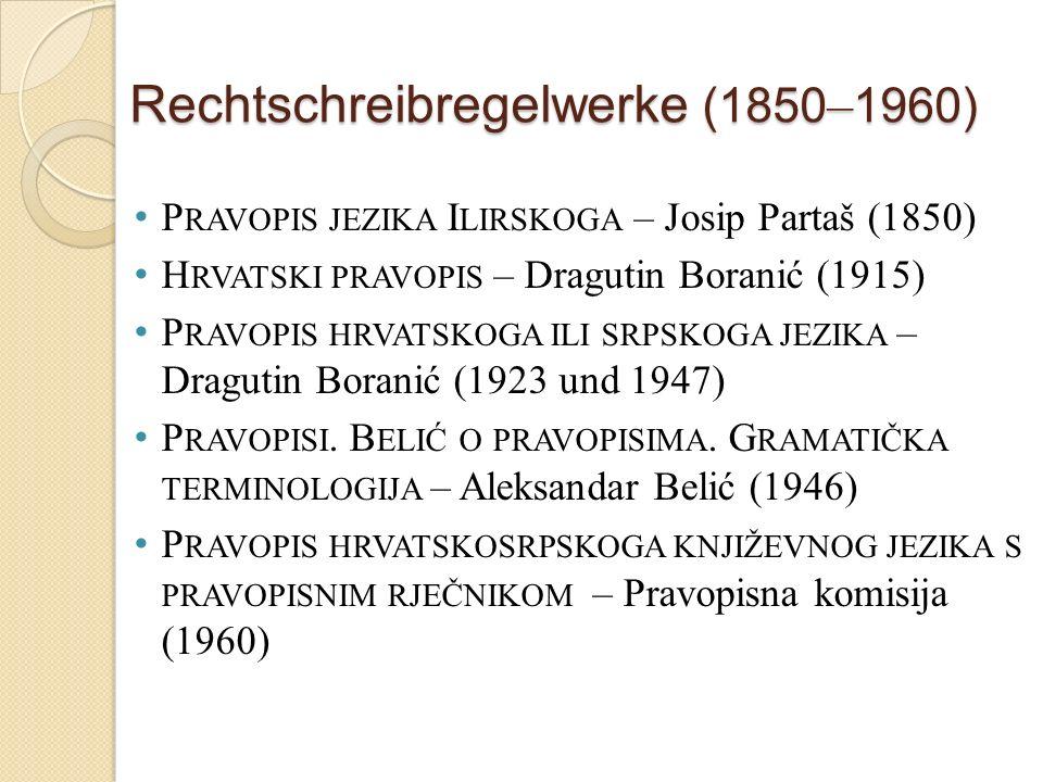 Rechtschreibregelwerke (1850 – 1960) P RAVOPIS JEZIKA I LIRSKOGA – Josip Partaš (1850) H RVATSKI PRAVOPIS – Dragutin Boranić (1915) P RAVOPIS HRVATSKOGA ILI SRPSKOGA JEZIKA – Dragutin Boranić (1923 und 1947) P RAVOPISI.