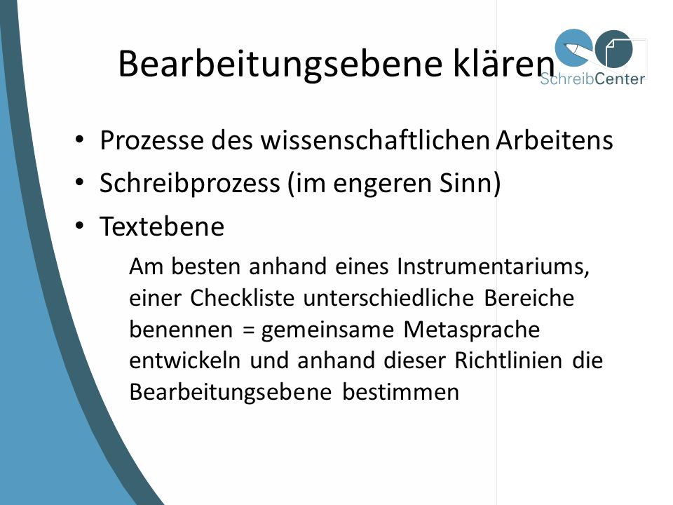 Bearbeitungsebene klären Prozesse des wissenschaftlichen Arbeitens Schreibprozess (im engeren Sinn) Textebene Am besten anhand eines Instrumentariums, einer Checkliste unterschiedliche Bereiche benennen = gemeinsame Metasprache entwickeln und anhand dieser Richtlinien die Bearbeitungsebene bestimmen