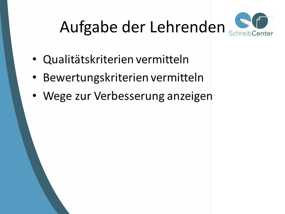 Aufgabe der Lehrenden Qualitätskriterien vermitteln Bewertungskriterien vermitteln Wege zur Verbesserung anzeigen