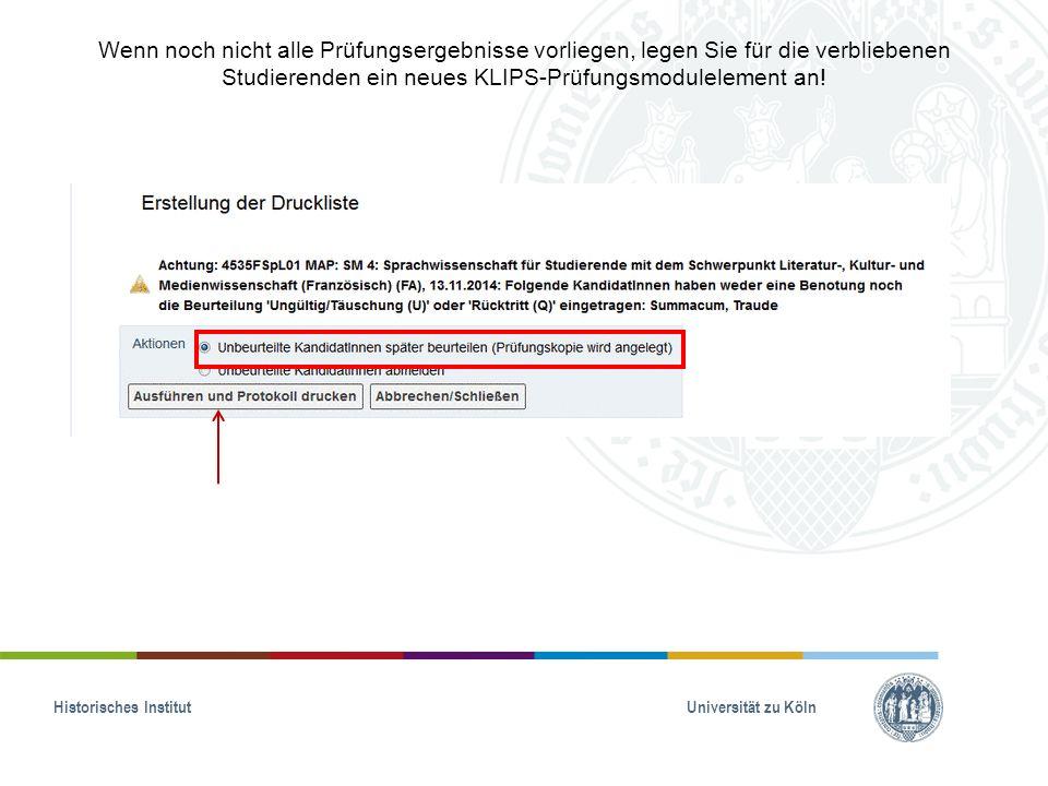 Historisches Institut Universität zu Köln Wenn noch nicht alle Prüfungsergebnisse vorliegen, legen Sie für die verbliebenen Studierenden ein neues KLIPS-Prüfungsmodulelement an!