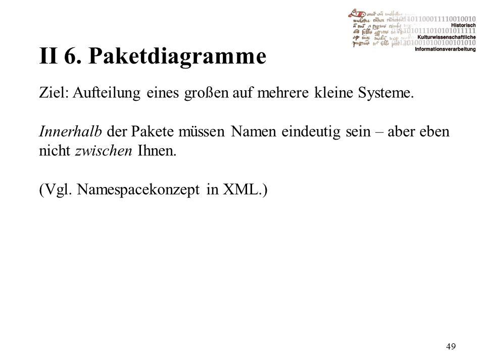 II 6. Paketdiagramme 49 Ziel: Aufteilung eines großen auf mehrere kleine Systeme.