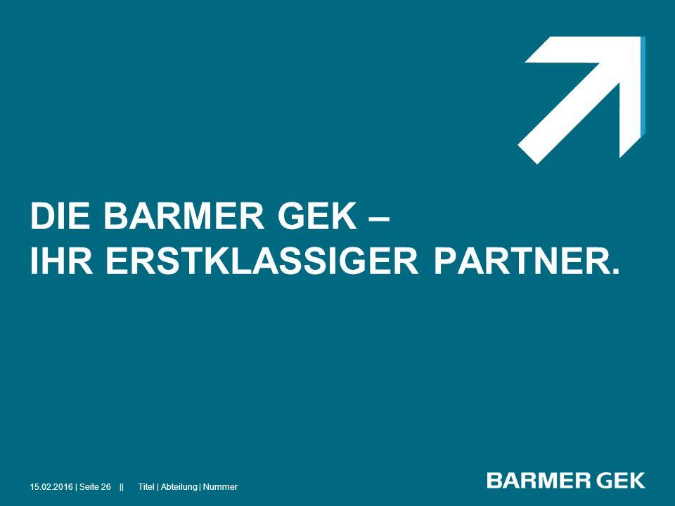 ||15.02.2016Titel | Abteilung | Nummer| Seite 26 DIE BARMER GEK – IHR ERSTKLASSIGER PARTNER.
