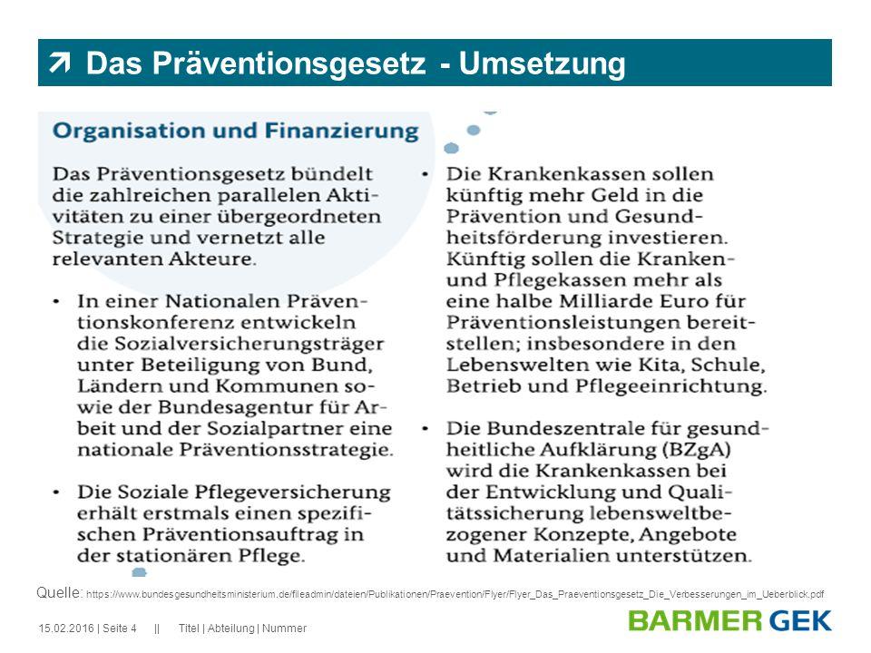|| 15.02.2016Titel | Abteilung | Nummer| Seite 4  Das Präventionsgesetz - Umsetzung Quelle: https://www.bundesgesundheitsministerium.de/fileadmin/dat