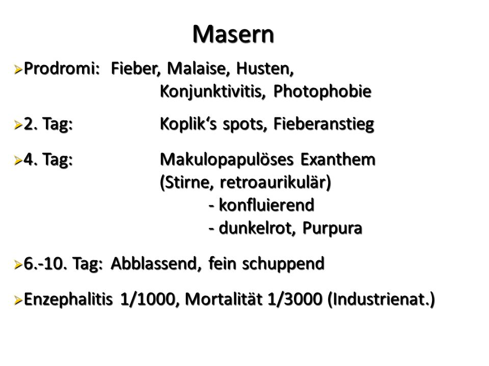 Masern Masern  Prodromi: Fieber, Malaise, Husten, Konjunktivitis, Photophobie  2. Tag: Koplik's spots, Fieberanstieg  4. Tag: Makulopapulöses Exant