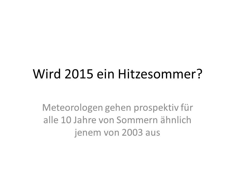 Wird 2015 ein Hitzesommer? Meteorologen gehen prospektiv für alle 10 Jahre von Sommern ähnlich jenem von 2003 aus