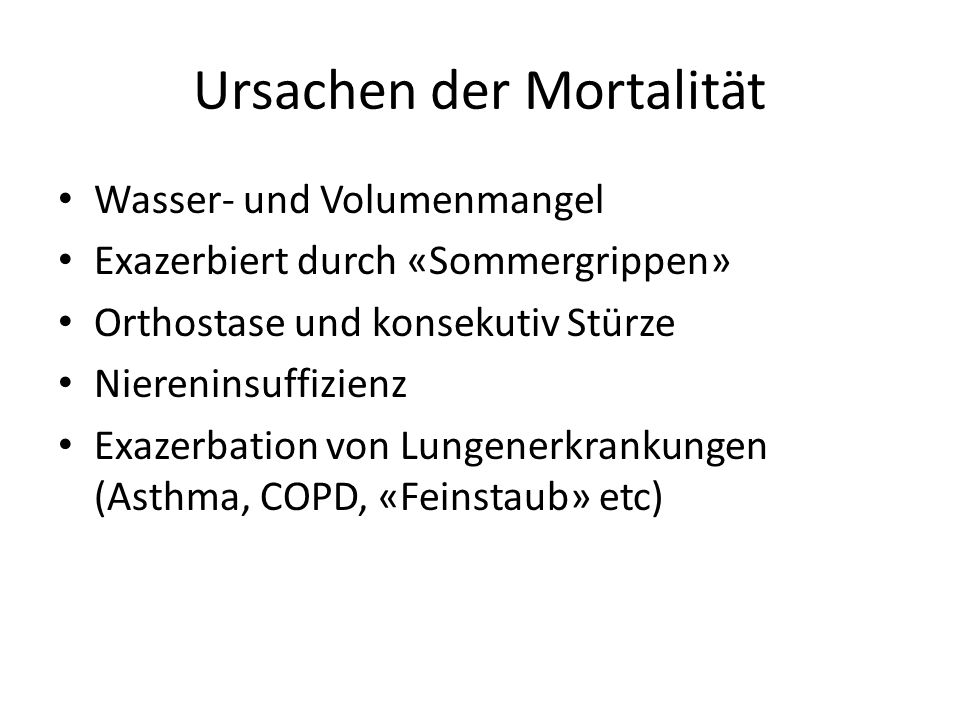 Ursachen der Mortalität Wasser- und Volumenmangel Exazerbiert durch «Sommergrippen» Orthostase und konsekutiv Stürze Niereninsuffizienz Exazerbation von Lungenerkrankungen (Asthma, COPD, «Feinstaub» etc)