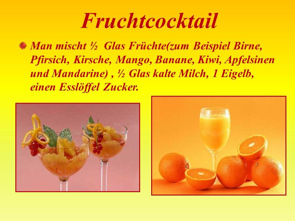 Fruchtcocktail Man mischt ½ Glas Früchte(zum Beispiel Birne, Pfirsich, Kirsche, Mango, Banane, Kiwi, Apfelsinen und Mandarine), ½ Glas kalte Milch, 1 Eigelb, einen Esslöffel Zucker.